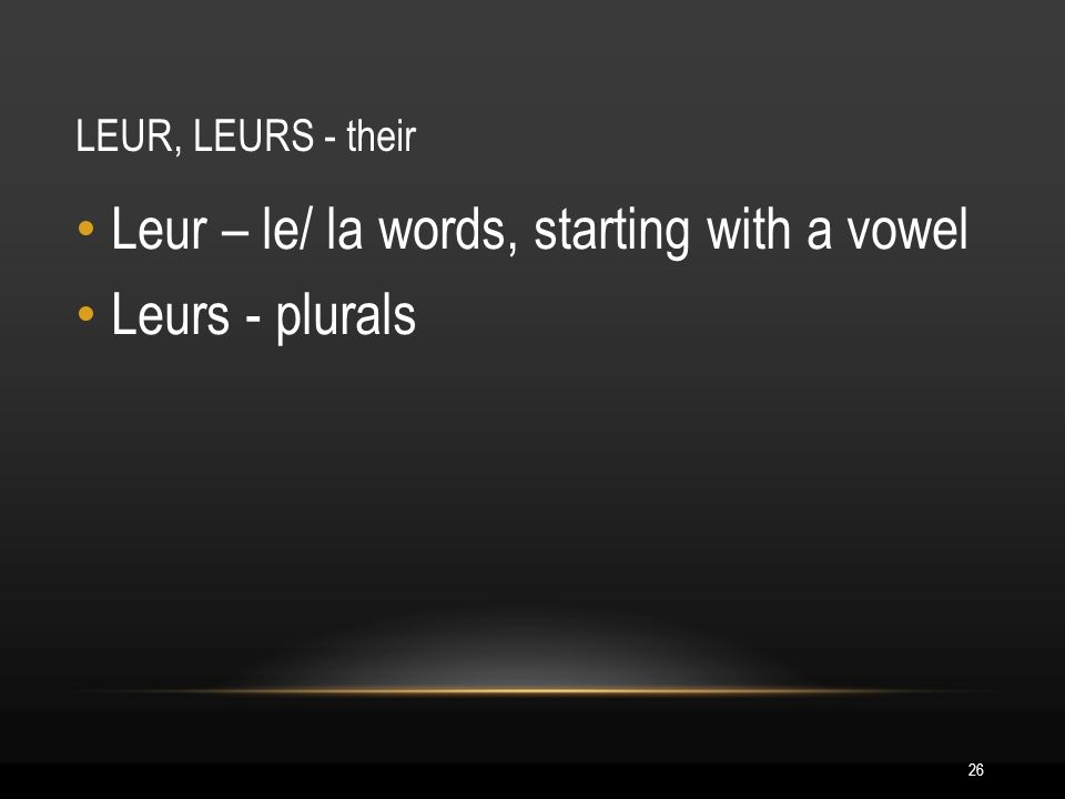 26 LEUR, LEURS - their Leur – le/ la words, starting with a vowel Leurs - plurals