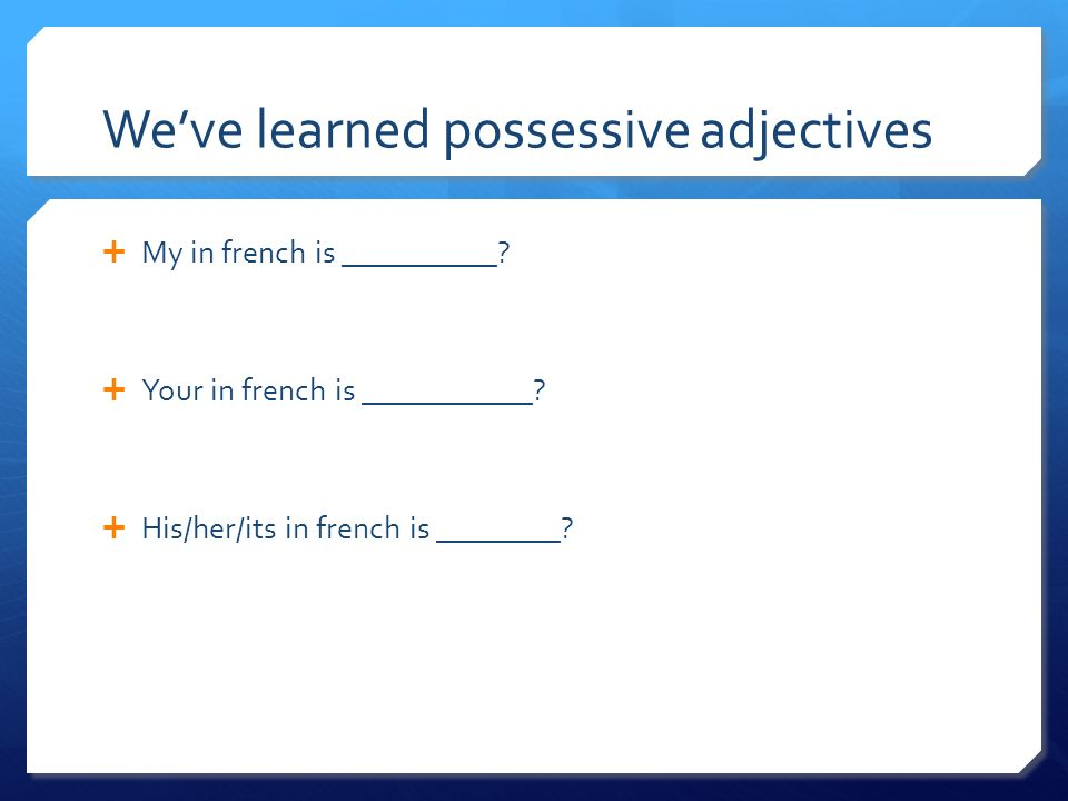 Weve learned possessive adjectives My in french is __________? Your in french is ___________? His/her/its in french is ________?