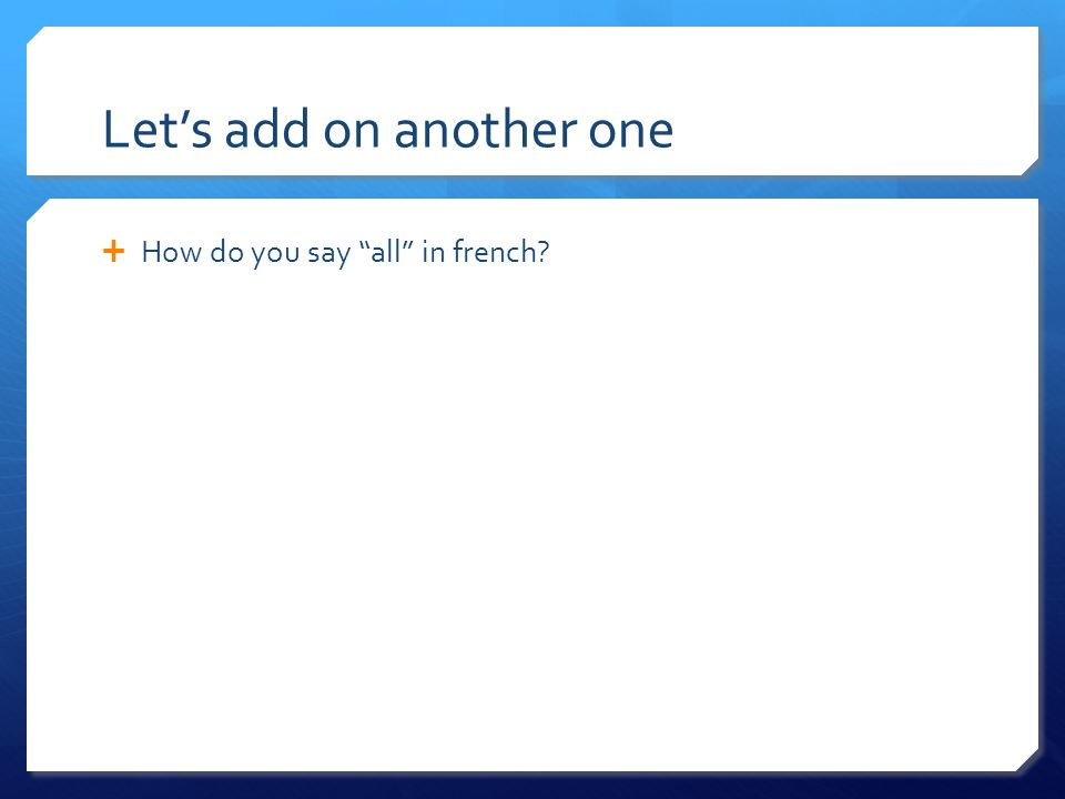 Lets add on another one How do you say all in french?