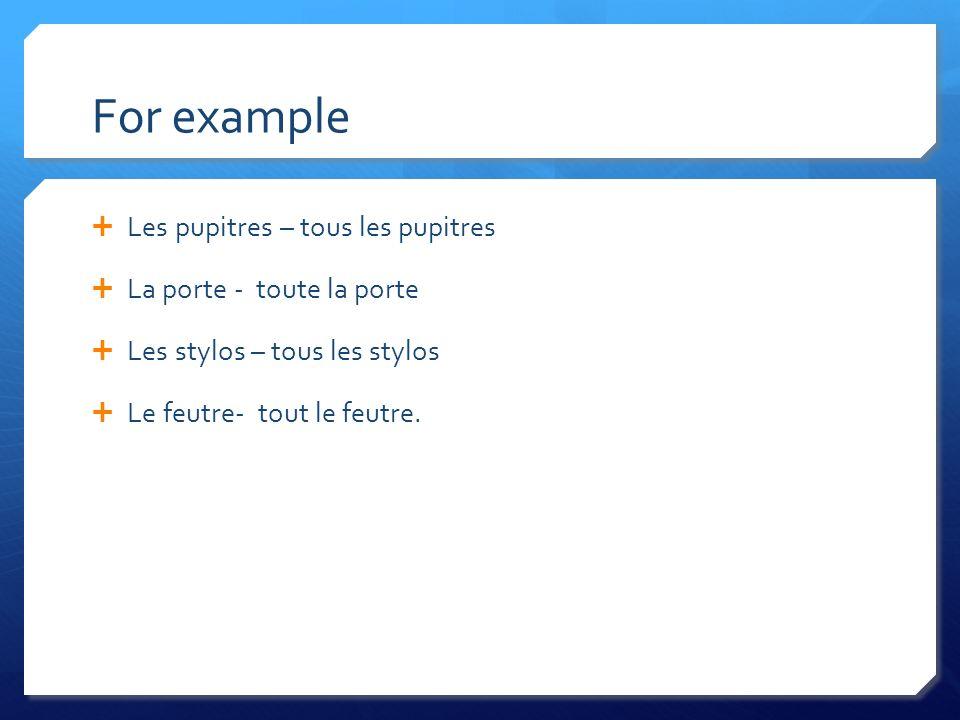 For example Les pupitres – tous les pupitres La porte - toute la porte Les stylos – tous les stylos Le feutre- tout le feutre.