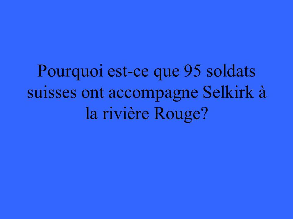 Pourquoi est-ce que 95 soldats suisses ont accompagne Selkirk à la rivière Rouge
