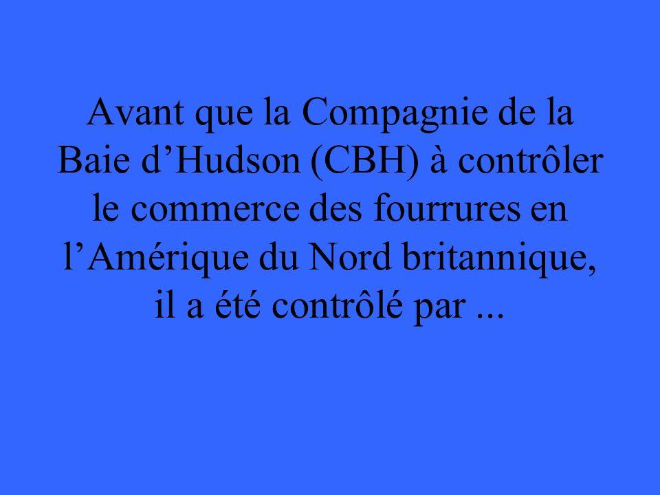 Avant que la Compagnie de la Baie dHudson (CBH) à contrôler le commerce des fourrures en lAmérique du Nord britannique, il a été contrôlé par...