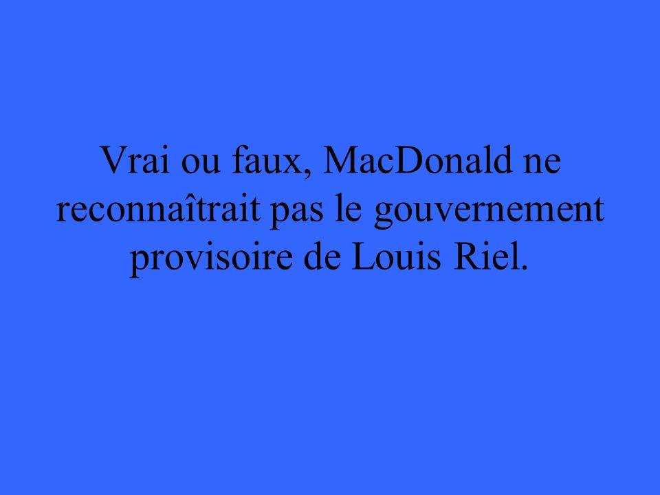 Vrai ou faux, MacDonald ne reconnaîtrait pas le gouvernement provisoire de Louis Riel.