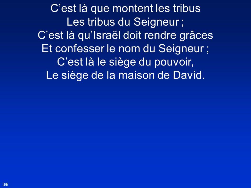 Cest là que montent les tribus Les tribus du Seigneur ; Cest là quIsraël doit rendre grâces Et confesser le nom du Seigneur ; Cest là le siège du pouv