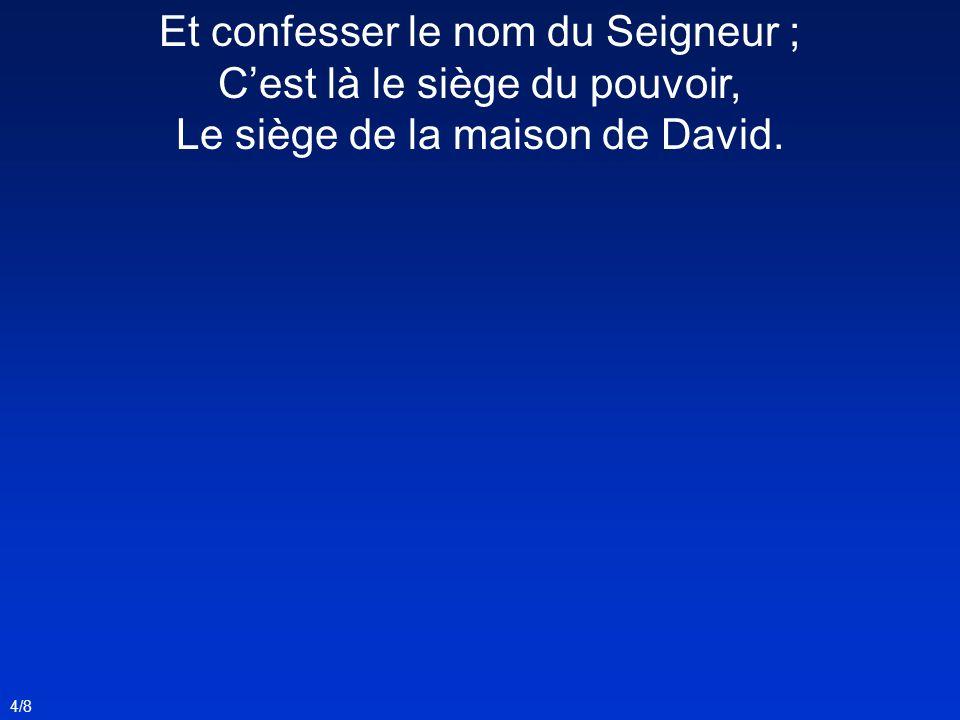Et confesser le nom du Seigneur ; Cest là le siège du pouvoir, Le siège de la maison de David. 4/8