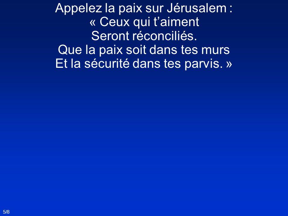Appelez la paix sur Jérusalem : « Ceux qui taiment Seront réconciliés. Que la paix soit dans tes murs Et la sécurité dans tes parvis. » 5/8