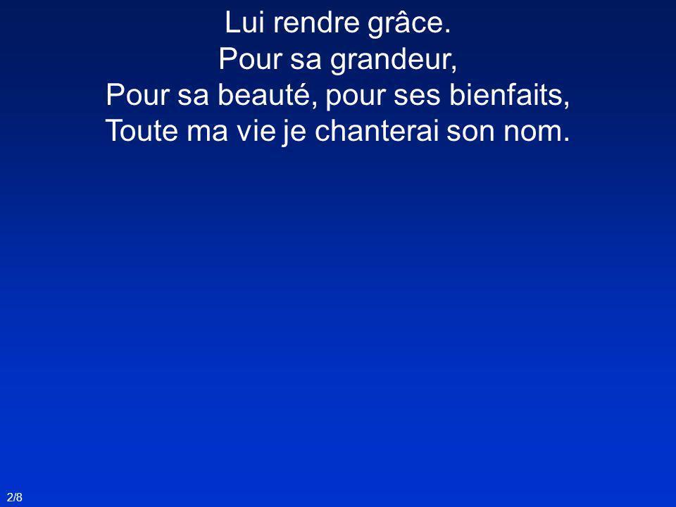 2/8 Lui rendre grâce. Pour sa grandeur, Pour sa beauté, pour ses bienfaits, Toute ma vie je chanterai son nom.