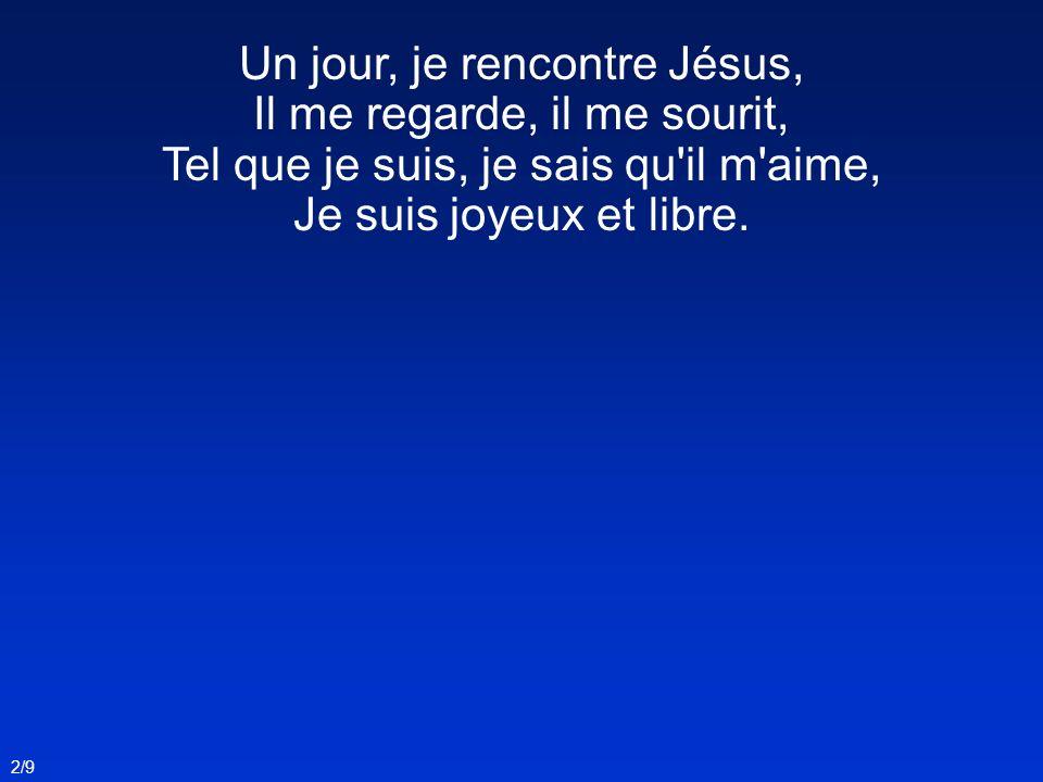 Un jour, je rencontre Jésus, Il me regarde, il me sourit, Tel que je suis, je sais qu'il m'aime, Je suis joyeux et libre. 2/9