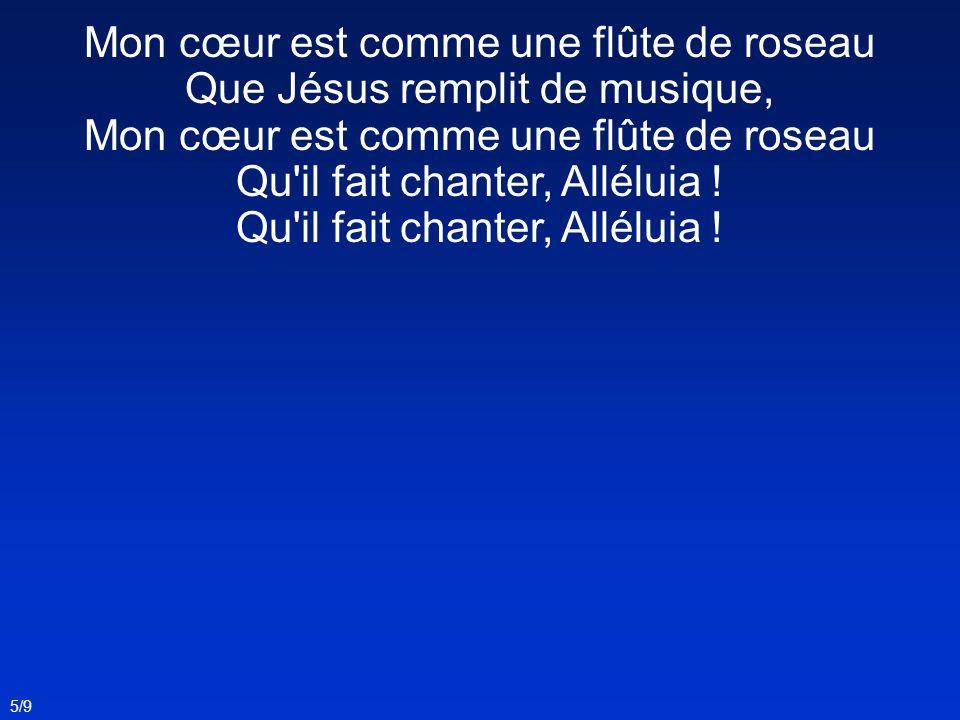 Mon cœur est comme une flûte de roseau Que Jésus remplit de musique, Mon cœur est comme une flûte de roseau Qu'il fait chanter, Alléluia ! 5/9