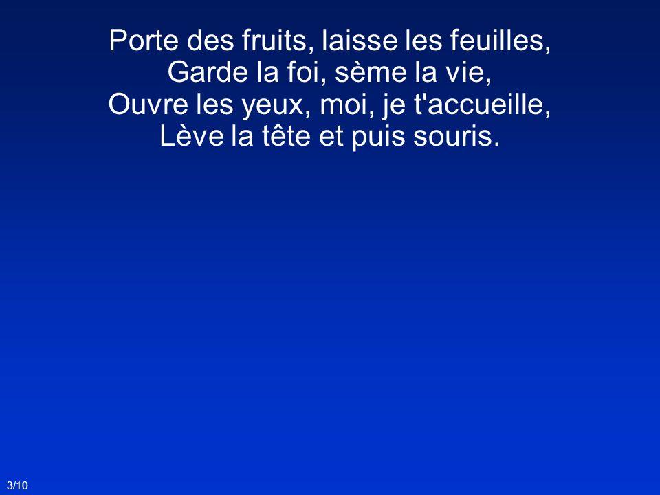 Porte des fruits, laisse les feuilles, Garde la foi, sème la vie, Ouvre les yeux, moi, je t'accueille, Lève la tête et puis souris. 3/10