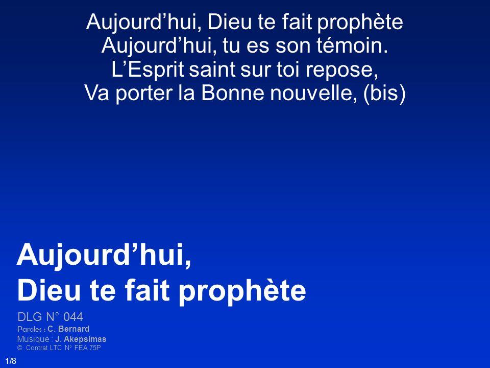 Aujourdhui, Dieu te fait prophète Aujourdhui, tu es son témoin. LEsprit saint sur toi repose, Va porter la Bonne nouvelle, (bis) Aujourdhui, Dieu te f