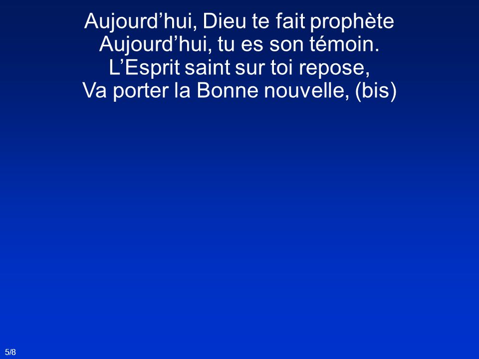 Aujourdhui, Dieu te fait prophète Aujourdhui, tu es son témoin. LEsprit saint sur toi repose, Va porter la Bonne nouvelle, (bis) 5/8