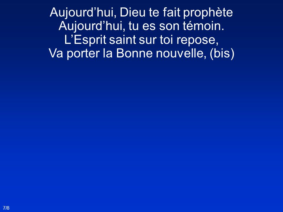 7/8 Aujourdhui, Dieu te fait prophète Aujourdhui, tu es son témoin. LEsprit saint sur toi repose, Va porter la Bonne nouvelle, (bis)