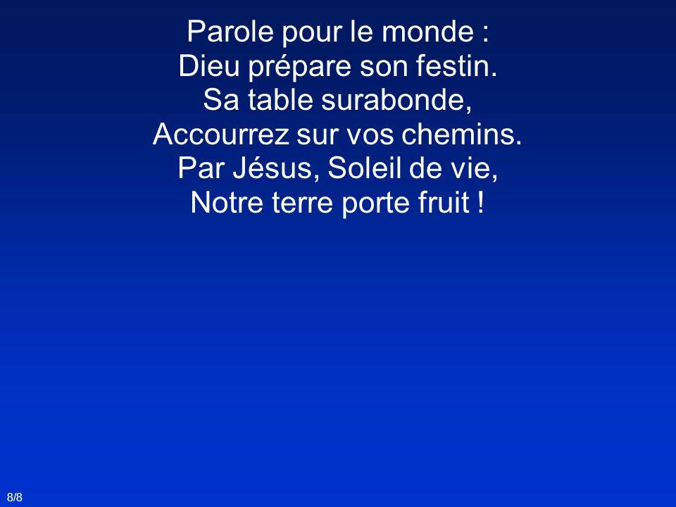 8/8 Parole pour le monde : Dieu prépare son festin. Sa table surabonde, Accourrez sur vos chemins. Par Jésus, Soleil de vie, Notre terre porte fruit !