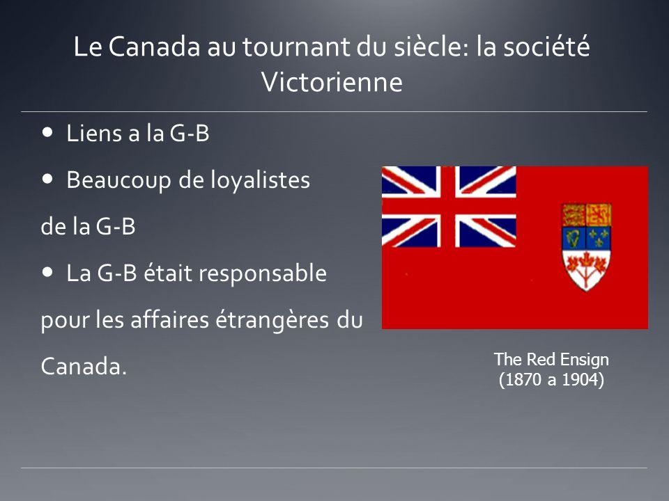 Le Canada au tournant du siècle: la société Victorienne Liens a la G-B Beaucoup de loyalistes de la G-B La G-B était responsable pour les affaires étr