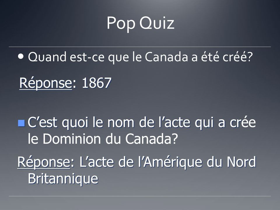 Pop Quiz Quand est-ce que le Canada a été créé? Réponse: 1867 Cest quoi le nom de lacte qui a cr Cest quoi le nom de lacte qui a crée le Dominion du C