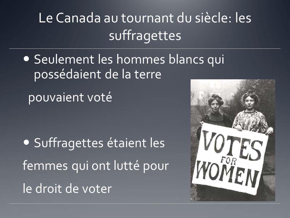 Le Canada au tournant du siècle: les suffragettes Seulement les hommes blancs qui possédaient de la terre pouvaient voté Suffragettes étaient les femm