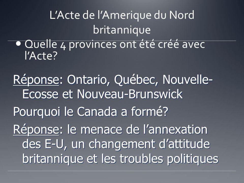 LActe de lAmerique du Nord britannique Quelle 4 provinces ont été créé avec lActe? Réponse: Ontario, Qubec, Nouvelle- Ecosse et Nouveau-Brunswick Répo