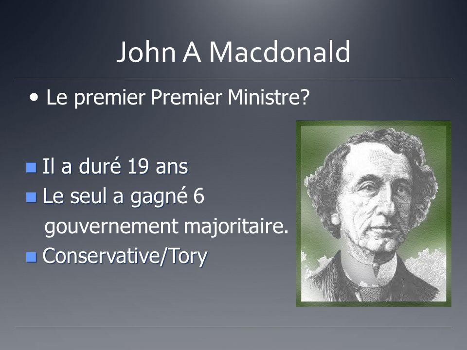 John A Macdonald Le premier Premier Ministre? Il a duré 19 ans Il a duré 19 ans Le seul a gagn Le seul a gagné 6 gouvernement majoritaire. Conservativ