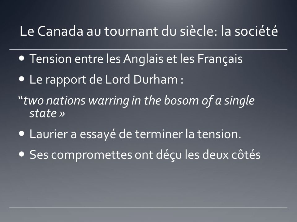 Le Canada au tournant du siècle: la société Tension entre les Anglais et les Français Le rapport de Lord Durham : two nations warring in the bosom of