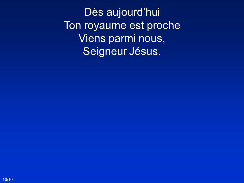 10/10 Dès aujourdhui Ton royaume est proche Viens parmi nous, Seigneur Jésus.