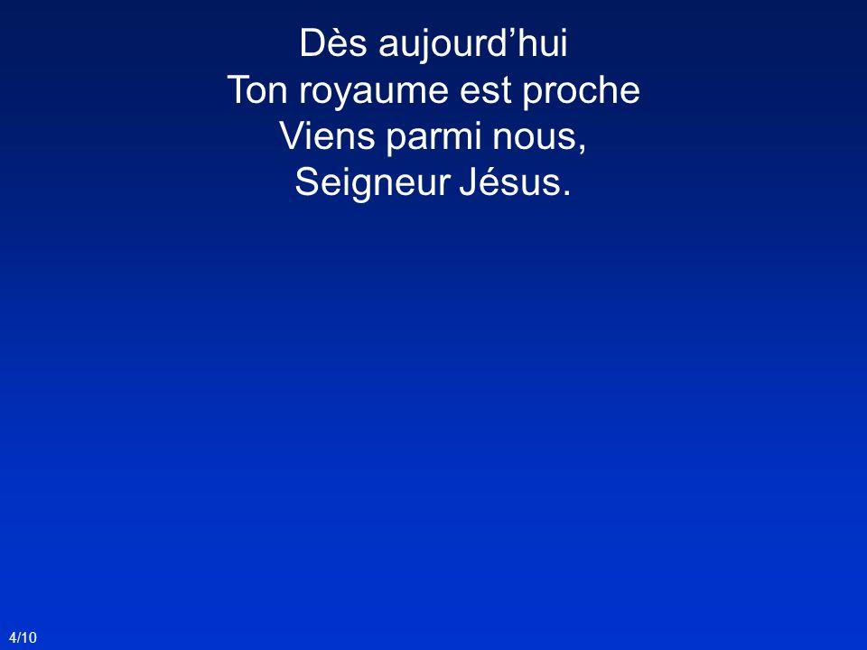 4/10 Dès aujourdhui Ton royaume est proche Viens parmi nous, Seigneur Jésus.