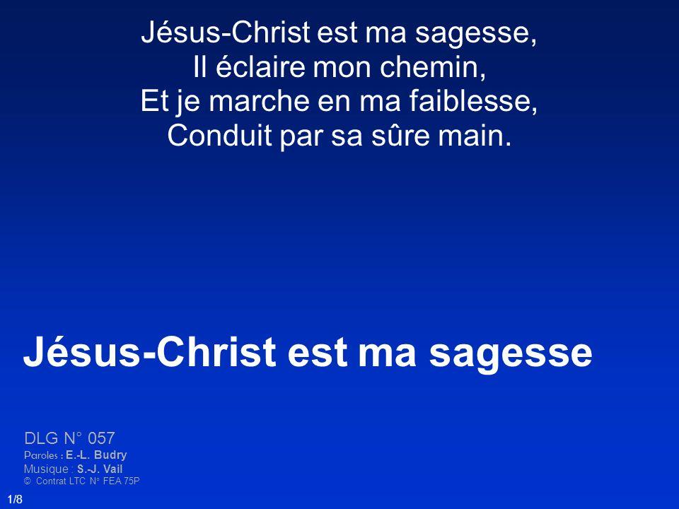 Jésus-Christ est ma sagesse, Il éclaire mon chemin, Et je marche en ma faiblesse, Conduit par sa sûre main. Jésus-Christ est ma sagesse DLG N° 057 Par