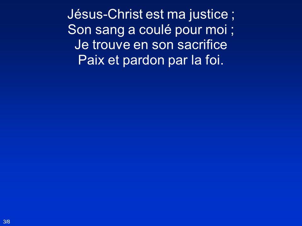 Jésus-Christ est ma justice ; Son sang a coulé pour moi ; Je trouve en son sacrifice Paix et pardon par la foi. 3/8