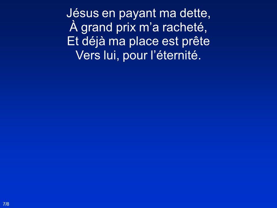Jésus en payant ma dette, À grand prix ma racheté, Et déjà ma place est prête Vers lui, pour léternité. 7/8