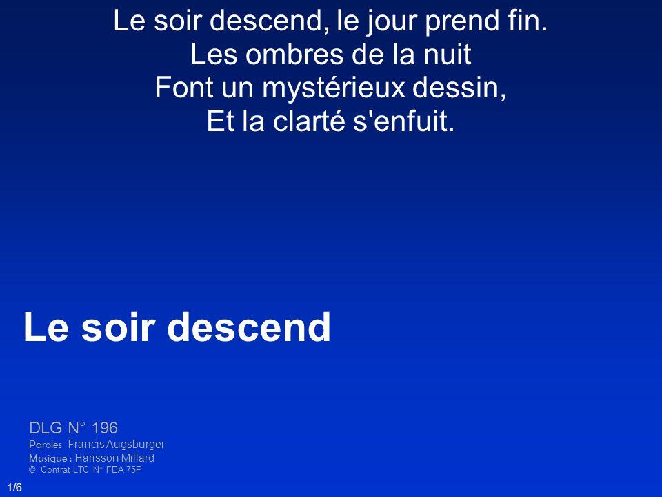 Le soir descend DLG N° 196 Paroles Francis Augsburger Musique : Harisson Millard © Contrat LTC N° FEA 75P 1/6 Le soir descend, le jour prend fin. Les