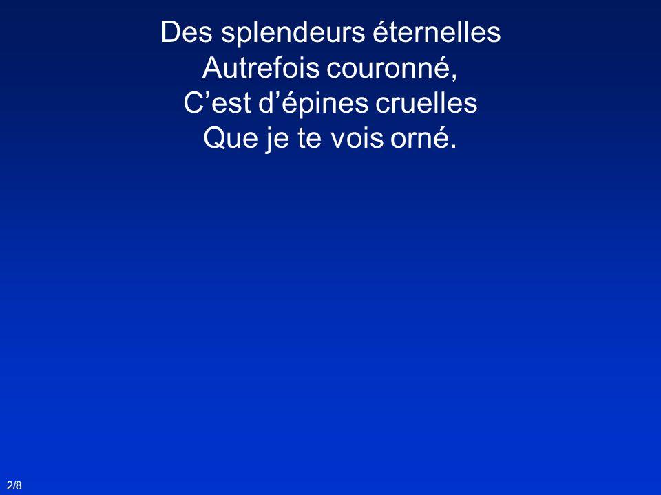 2/8 Des splendeurs éternelles Autrefois couronné, Cest dépines cruelles Que je te vois orné.