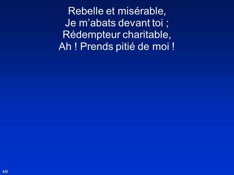 Rebelle et misérable, Je mabats devant toi ; Rédempteur charitable, Ah ! Prends pitié de moi ! 4/8