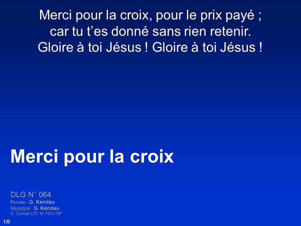 Merci pour la croix, pour le prix payé ; car tu tes donné sans rien retenir. Gloire à toi Jésus ! Merci pour la croix DLG N° 064 Paroles : G. Kendau M
