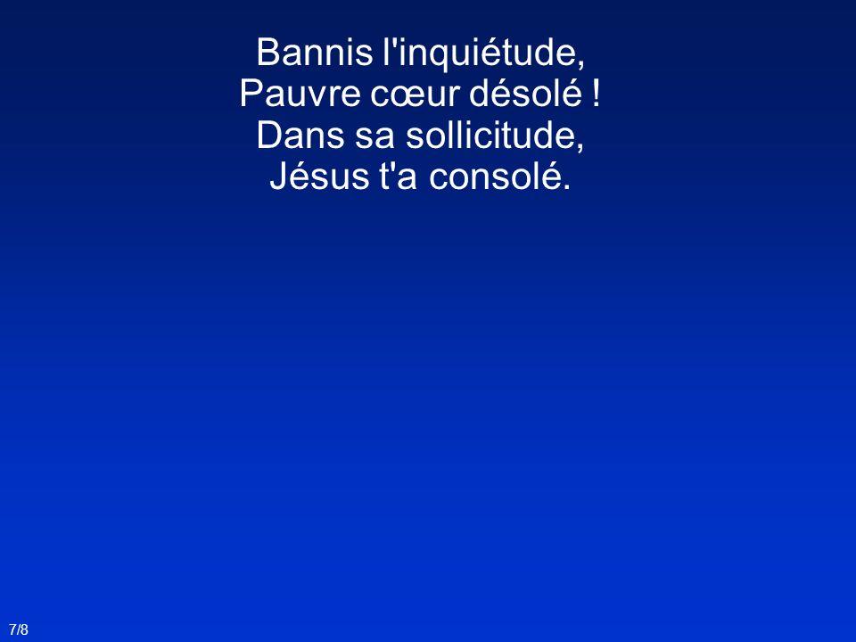 Bannis l inquiétude, Pauvre cœur désolé ! Dans sa sollicitude, Jésus t a consolé. 7/8