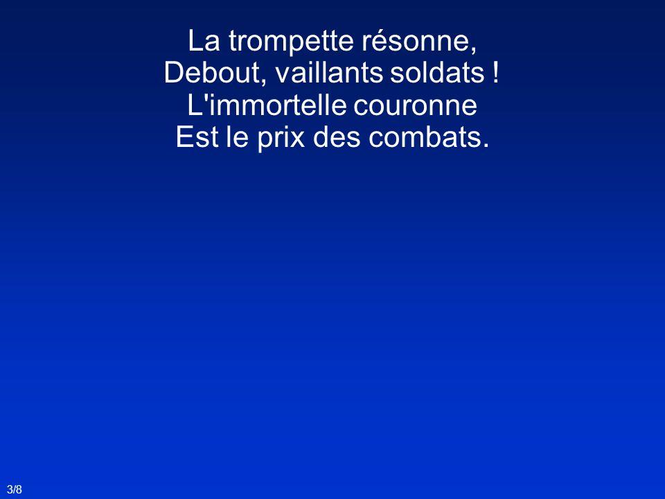 La trompette résonne, Debout, vaillants soldats ! L'immortelle couronne Est le prix des combats. 3/8