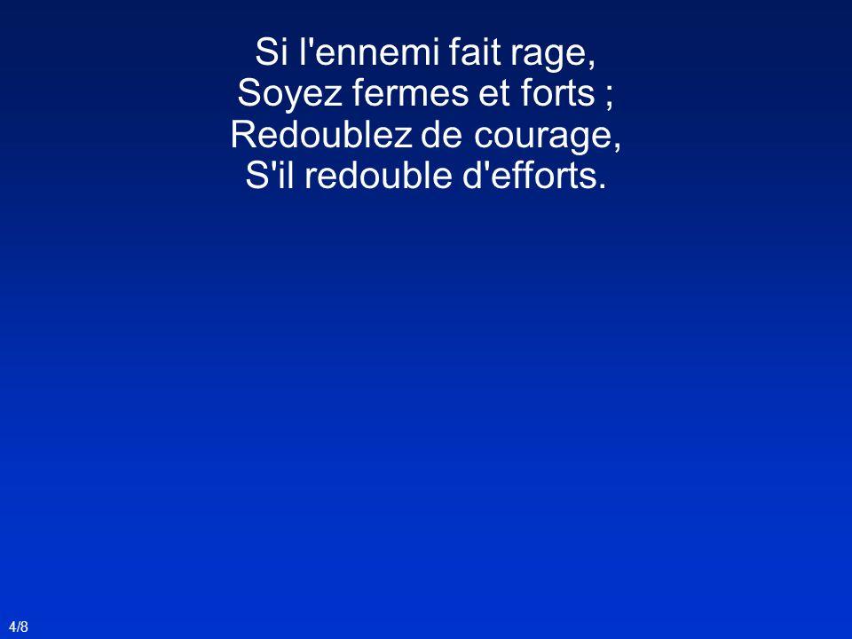 Si l'ennemi fait rage, Soyez fermes et forts ; Redoublez de courage, S'il redouble d'efforts. 4/8