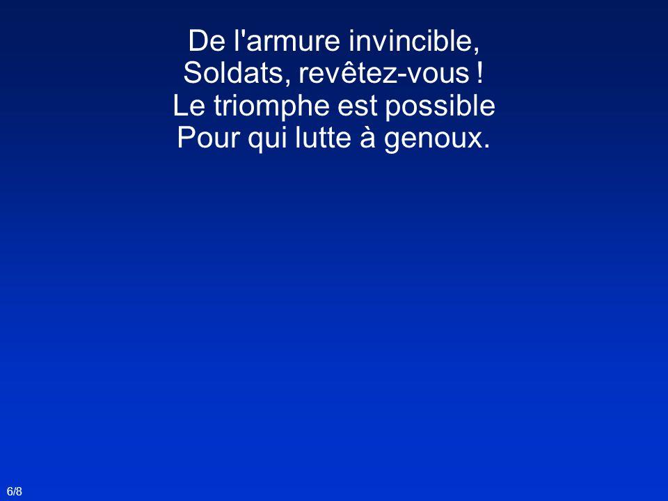 De l'armure invincible, Soldats, revêtez-vous ! Le triomphe est possible Pour qui lutte à genoux. 6/8