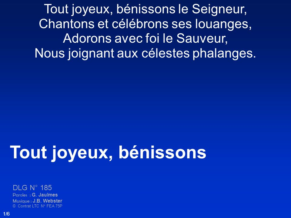 Tout joyeux, bénissons DLG N° 185 Paroles : G. Jaulmes Musique : J.B. Webster © Contrat LTC N° FEA 75P 1/6 Tout joyeux, bénissons le Seigneur, Chanton