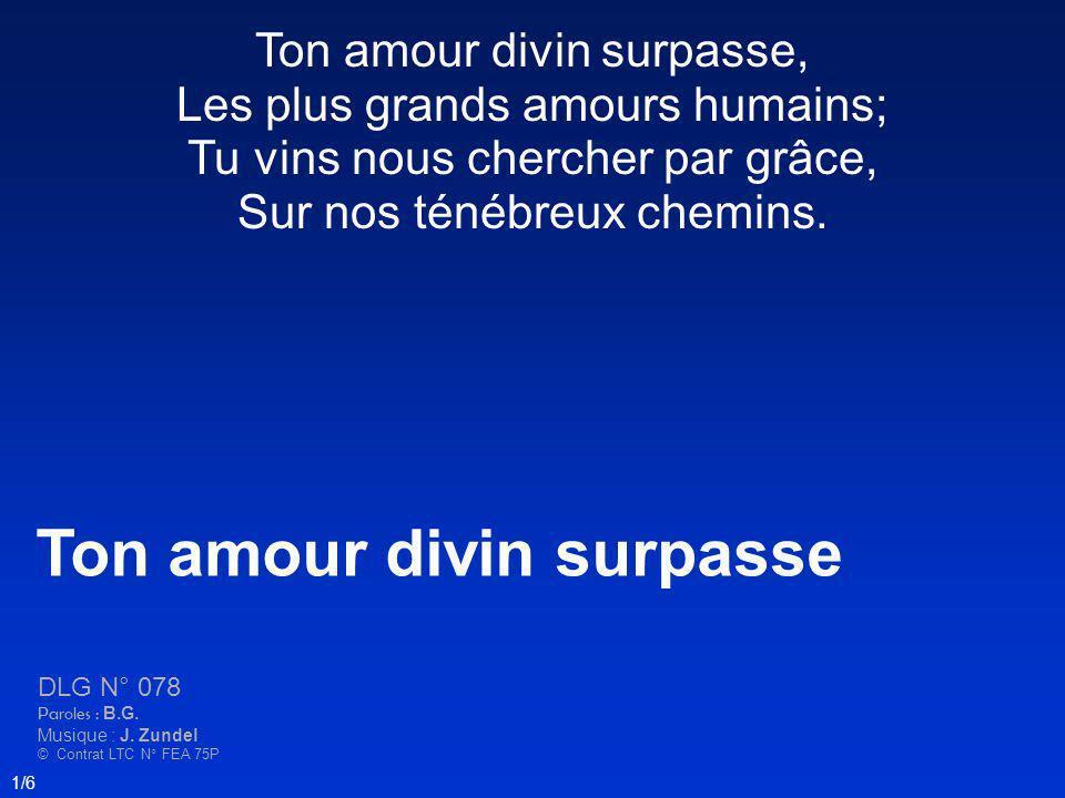 Ton amour divin surpasse, Les plus grands amours humains; Tu vins nous chercher par grâce, Sur nos ténébreux chemins. Ton amour divin surpasse DLG N°