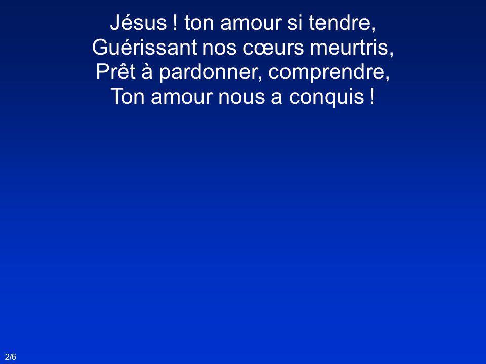 2/6 Jésus ! ton amour si tendre, Guérissant nos cœurs meurtris, Prêt à pardonner, comprendre, Ton amour nous a conquis !