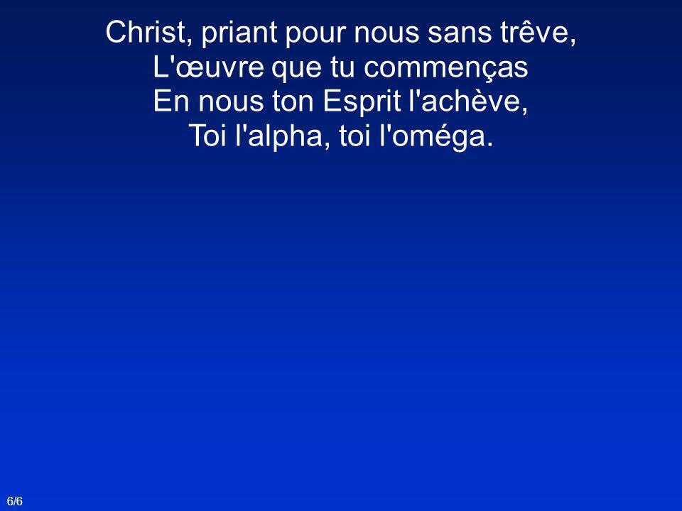 Christ, priant pour nous sans trêve, L'œuvre que tu commenças En nous ton Esprit l'achève, Toi l'alpha, toi l'oméga. 6/6