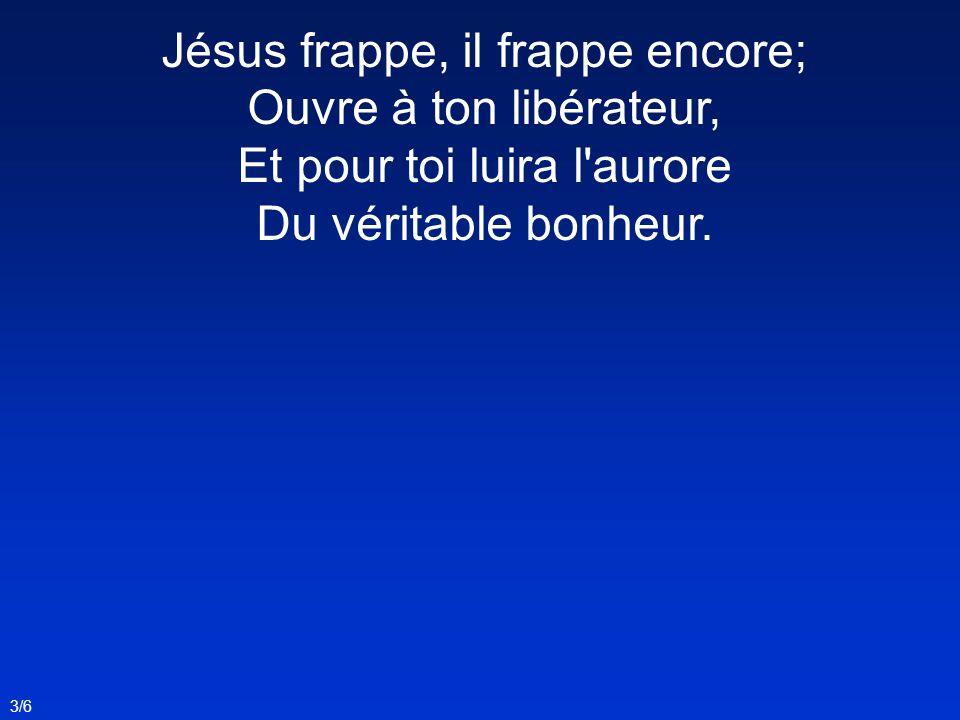 Jésus frappe, il frappe encore; Ouvre à ton libérateur, Et pour toi luira l aurore Du véritable bonheur.