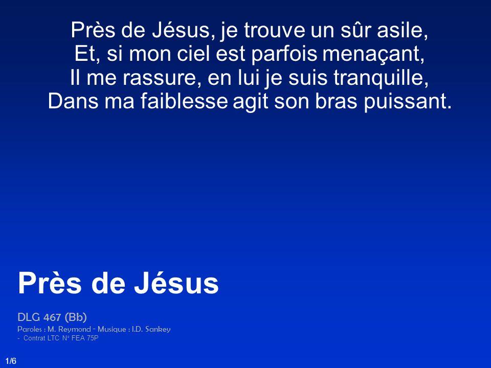 Près de Jésus, je trouve un sûr asile, Et, si mon ciel est parfois menaçant, Il me rassure, en lui je suis tranquille, Dans ma faiblesse agit son bras puissant.