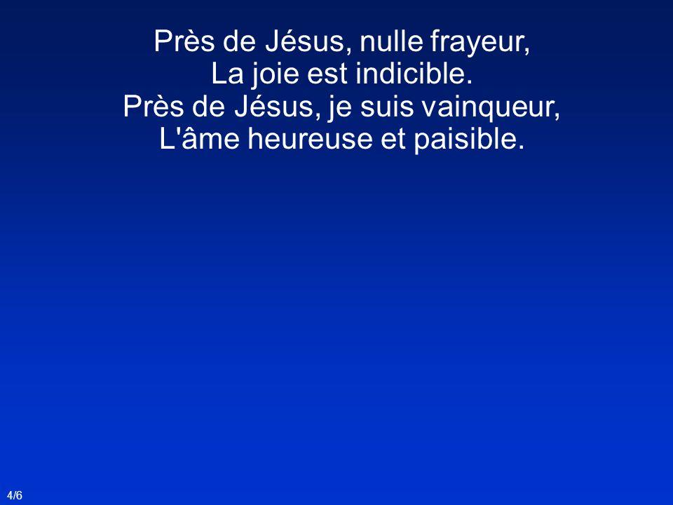 Près de Jésus, ô douceur infinie, Je veux marcher heureux jour après jour ; Jusqu à la fin du combat de la vie, En lui goûter un éternel amour.