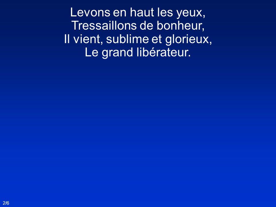 Levons en haut les yeux, Tressaillons de bonheur, Il vient, sublime et glorieux, Le grand libérateur. 2/6
