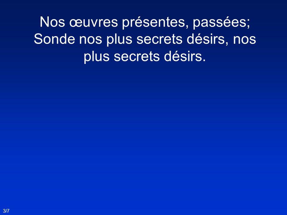 Nos œuvres présentes, passées; Sonde nos plus secrets désirs, nos plus secrets désirs. 3/7