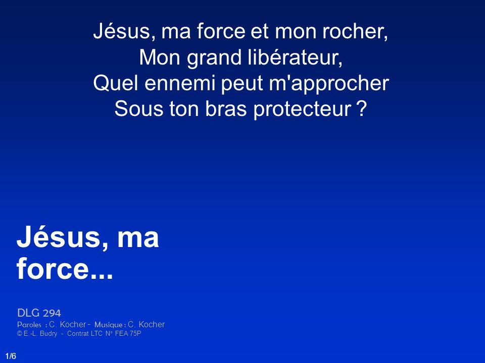 Jésus, ma force et mon rocher, Mon grand libérateur, Quel ennemi peut m'approcher Sous ton bras protecteur ? Jésus, ma force... DLG 294 Paroles : C. K