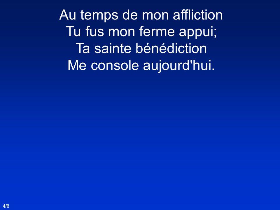 Au temps de mon affliction Tu fus mon ferme appui; Ta sainte bénédiction Me console aujourd'hui. 4/6