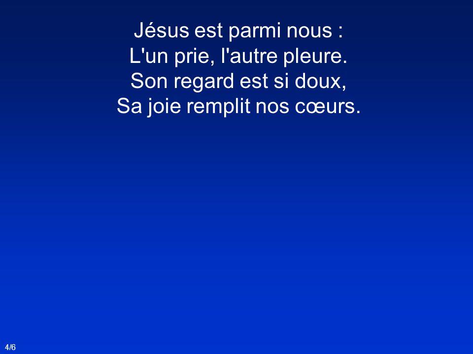 Jésus est parmi nous : L'un prie, l'autre pleure. Son regard est si doux, Sa joie remplit nos cœurs. 4/6
