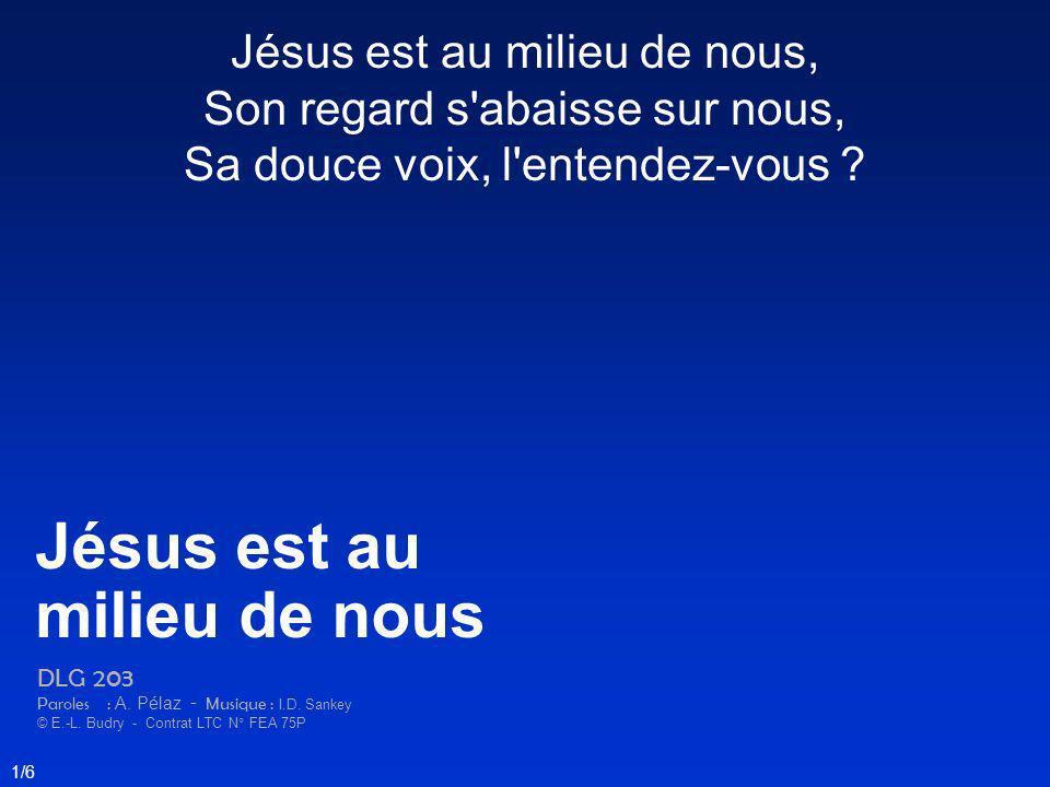 Jésus est au milieu de nous, Son regard s'abaisse sur nous, Sa douce voix, l'entendez-vous ? Jésus est au milieu de nous DLG 203 Paroles : A. Pélaz -